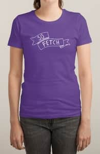 MAKE FETCH HAPPEN, Mean Girls Tees + Threadless Collection