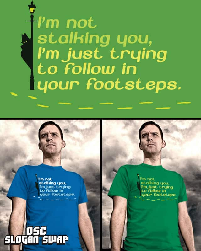 I'm not stalking you, i'm just trying to follow in by EricDiaz on Threadless