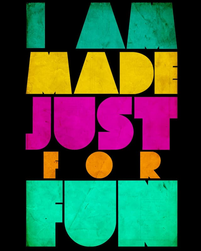 I AM MADE JUST FOR FUN by aleksandartopic on Threadless