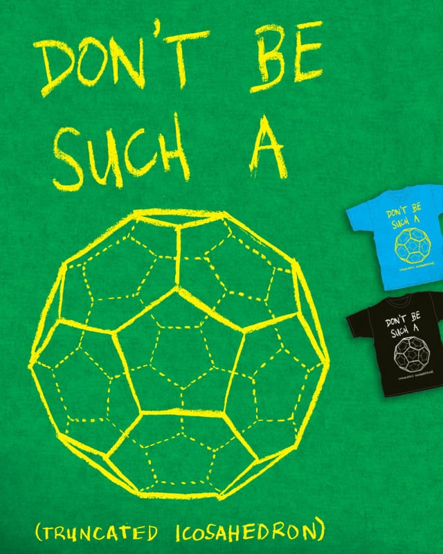 Don't be such a Truncated Icosahedron by Robsoul on Threadless