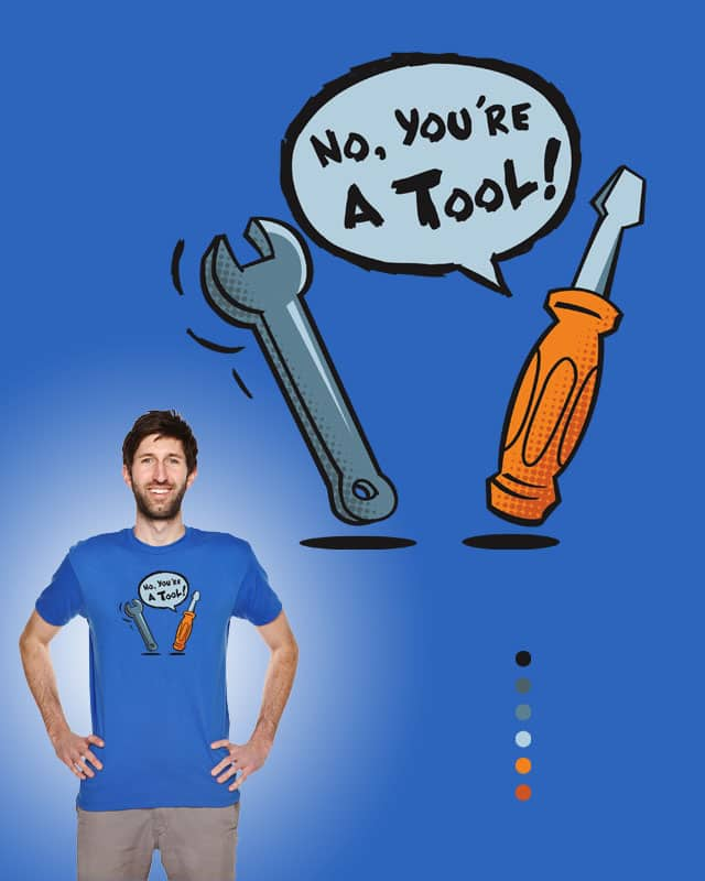 You're a Tool! by EPalacios on Threadless