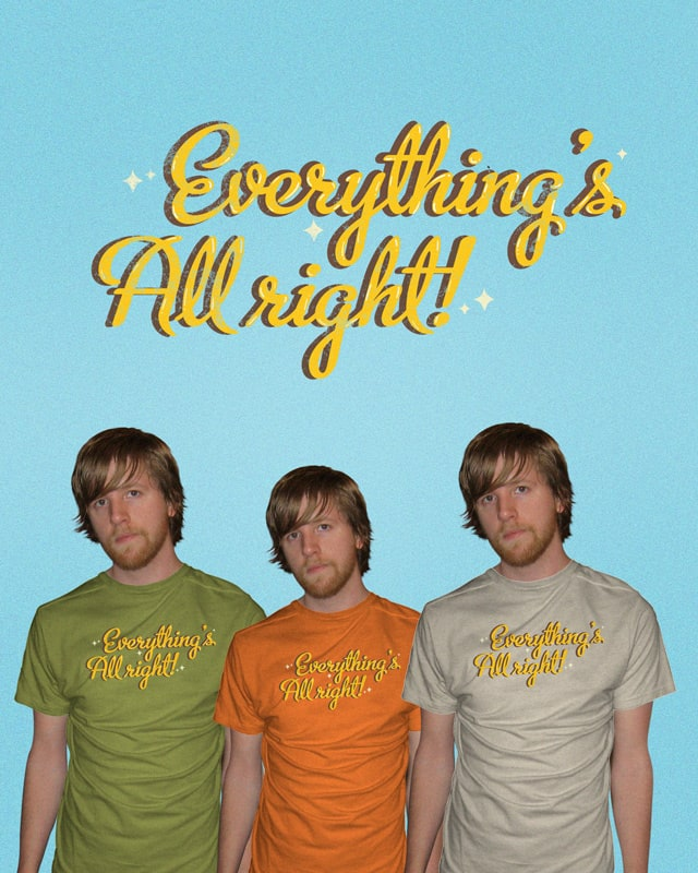 Everything's All right! by Alex1412 on Threadless
