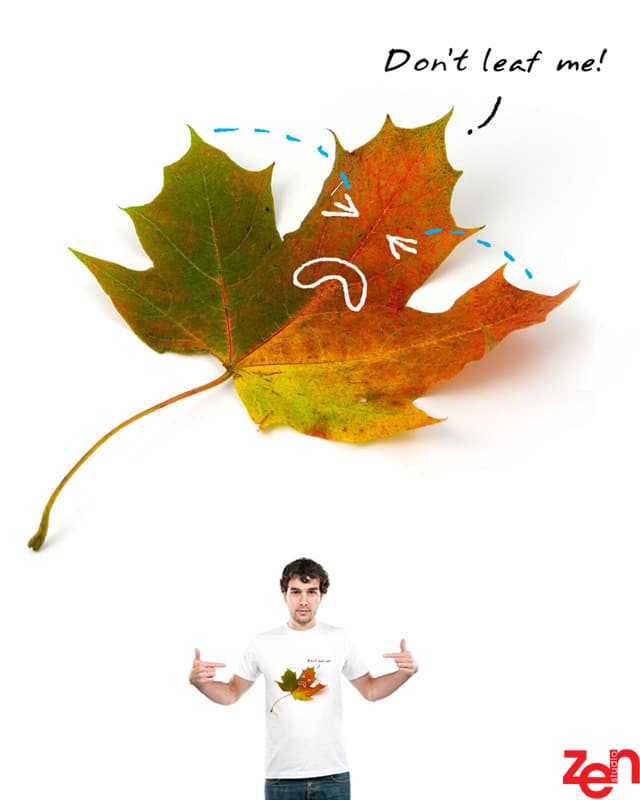 Don't Leaf Me! by Zen Studio on Threadless