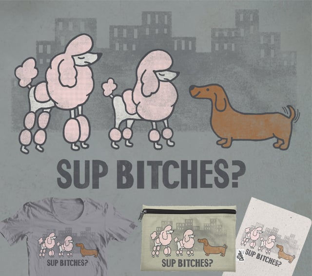 Sup Bitches? by myteemo on Threadless