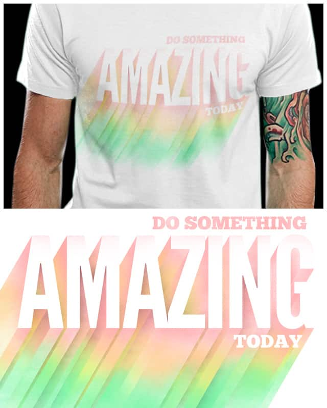 Do Something AMAZING today! by fuloprichard on Threadless