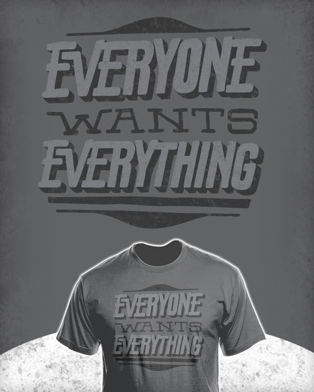 Everyone Wants Everything! by thunderpeel on Threadless