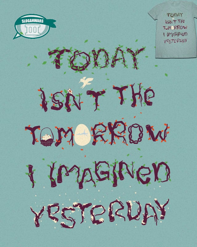 Today isn't the tomorrow i imagined yesterday by skitchism on Threadless