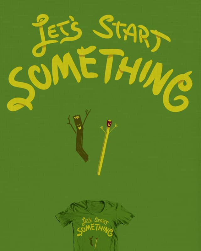 Let's Start Something by bsweber on Threadless
