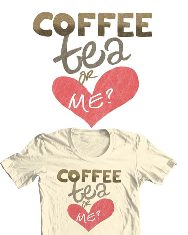 Coffee, Tea, or Me by MissYY on Threadless