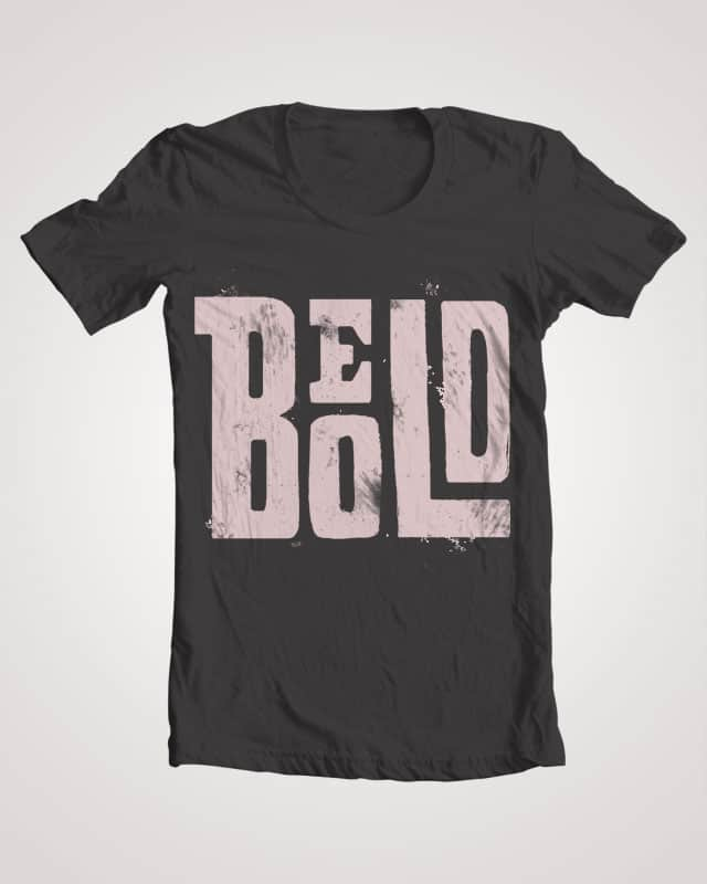 BE BOLD by kfaller on Threadless
