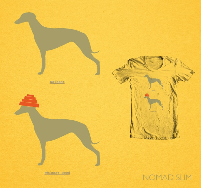 You must whippet! by NomadSlim on Threadless